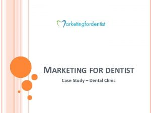 MARKETING FOR DENTIST Case Study Dental Clinic BRIEF