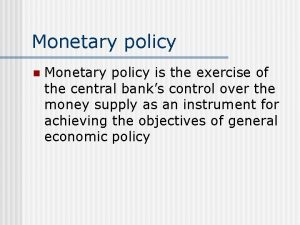 Monetary policy n Monetary policy is the exercise