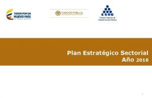 Plan Estratgico Sectorial Ao 2016 1 Plan Estratgico