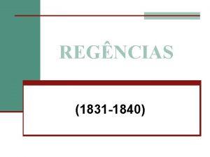 REGNCIAS 1831 1840 Regncias Caractersticas Gerais n Experincia