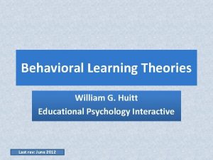 Behavioral Learning Theories William G Huitt Educational Psychology