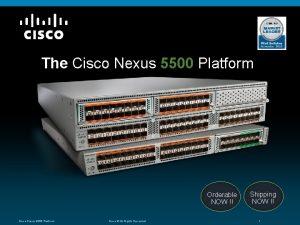 The Cisco Nexus 5500 Platform Orderable NOW Cisco