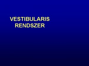 VESTIBULARIS RENDSZER A Vestibularis Rendszer ttekintse Egyensly az