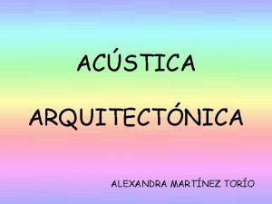 ACSTICA ARQUITECTNICA ALEXANDRA MARTNEZ TORO NDICE INTRODUCCIN CUALIDADES