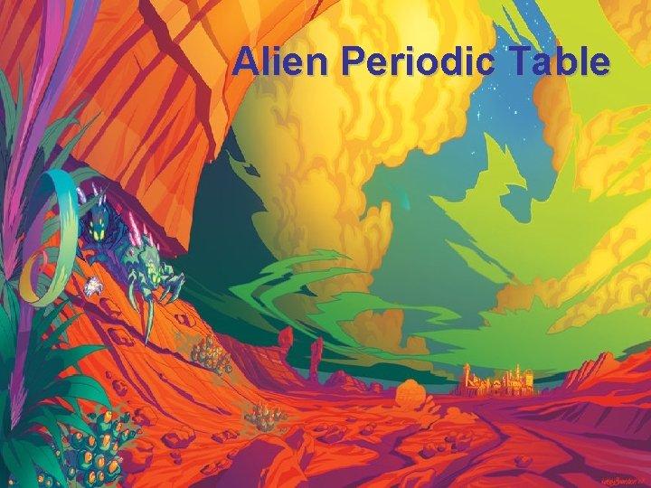 Alien Periodic Table Alien Periodic Table Our periodic