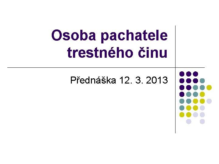 Osoba pachatele trestnho inu Pednka 12 3 2013
