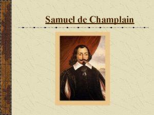 Samuel de Champlain Table of Contents Historical Background