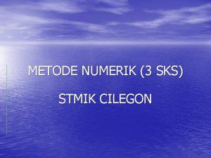 METODE NUMERIK 3 SKS STMIK CILEGON PENGANTAR NUMERIK