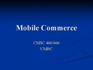 Mobile Commerce CMSC 466666 UMBC Outline MCommerce Overview
