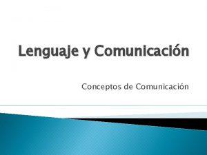 Lenguaje y Comunicacin Conceptos de Comunicacin Comunicacin es