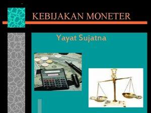 KEBIJAKAN MONETER Yayat Sujatna KEBIJAKAN MONETER DALAM PANDANGAN