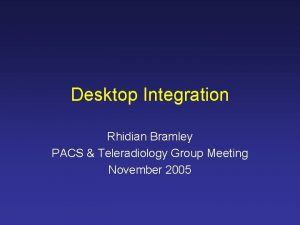 Desktop Integration Rhidian Bramley PACS Teleradiology Group Meeting