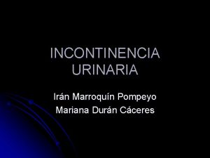 INCONTINENCIA URINARIA Irn Marroqun Pompeyo Mariana Durn Cceres