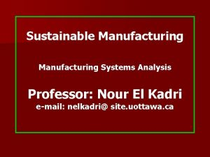 Sustainable Manufacturing Systems Analysis Professor Nour El Kadri