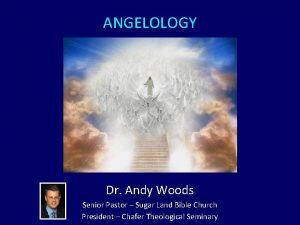 ANGELOLOGY Dr Andy Woods Senior Pastor Sugar Land