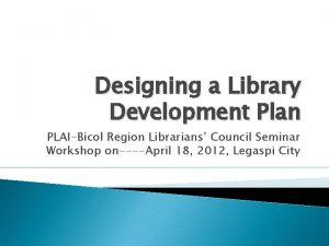 Designing a Library Development Plan PLAIBicol Region Librarians