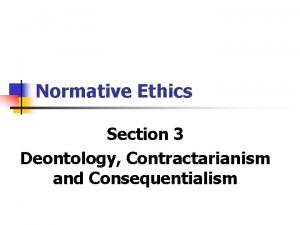 Normative Ethics Section 3 Deontology Contractarianism and Consequentialism