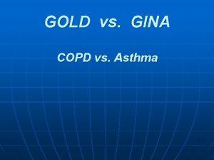GOLD vs GINA COPD vs Asthma GOLD vs
