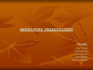HONEYPOTS PRESENTATION TEAM Ankur Sharma Ashish Agrawal Elly