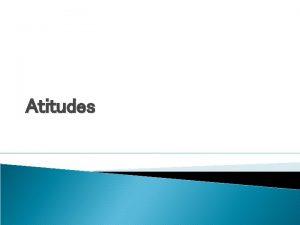 Atitudes Atitudes e Comportamentos As atitudes e os