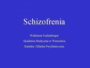 Schizofrenia Waldemar Szelenberger Akademia Medyczna w Warszawie Katedra