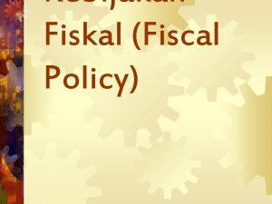 Kebijakan Fiskal Fiscal Policy Pengertian Kebijakan pemerintah yg