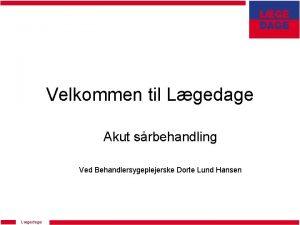 Velkommen til Lgedage Akut srbehandling Ved Behandlersygeplejerske Dorte
