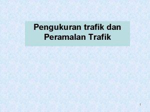 Pengukuran trafik dan Peramalan Trafik 1 Pengukuran trafik