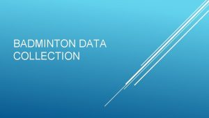 BADMINTON DATA COLLECTION Why do you need to