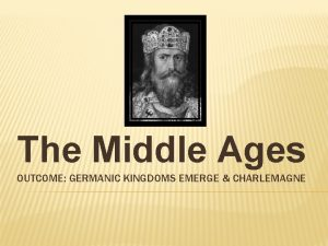 The Middle Ages OUTCOME GERMANIC KINGDOMS EMERGE CHARLEMAGNE