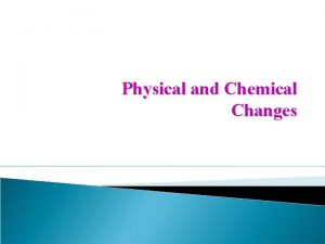 Physical and Chemical Changes Physical Change Physical change