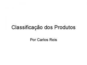 Classificao dos Produtos Por Carlos Reis Classificao dos