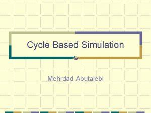 Cycle Based Simulation Mehrdad Abutalebi Outline Motivation Cycle