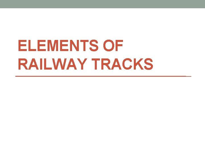 ELEMENTS OF RAILWAY TRACKS ELEMENTS OF RAILWAY TRACKS