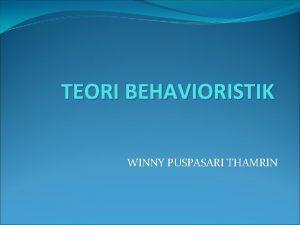 TEORI BEHAVIORISTIK WINNY PUSPASARI THAMRIN Teori Behavioristik Behaviorisme