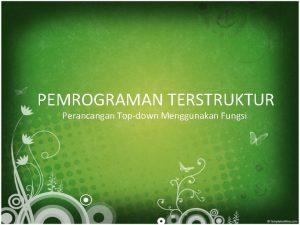 PEMROGRAMAN TERSTRUKTUR Perancangan Topdown Menggunakan Fungsi Pemrograman Terstruktur