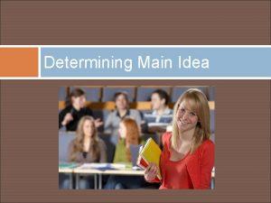 Determining Main Idea Finding the Main Idea What