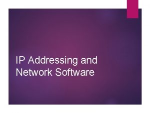IP Addressing and Network Software IP Addressing A