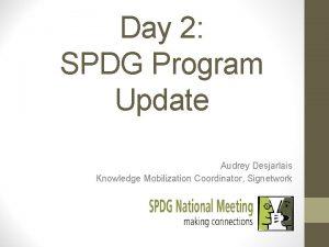 Day 2 SPDG Program Update Audrey Desjarlais Knowledge