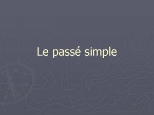 Le pass simple Formes Le pass simple est