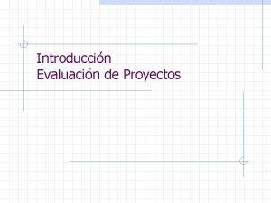 Introduccin Evaluacin de Proyectos Introduccin Evaluacin de Proyectos