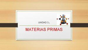 UNIDAD 3 MATERIAS PRIMAS MATERIA PRIMA La materia
