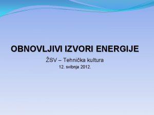 OBNOVLJIVI IZVORI ENERGIJE SV Tehnika kultura 12 svibnja