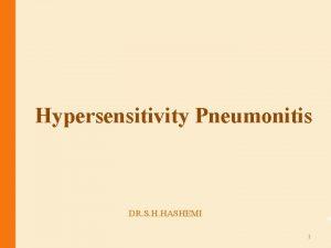 Hypersensitivity Pneumonitis DR S H HASHEMI 1 INTRODUCTION