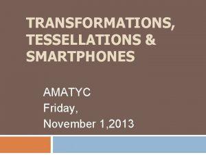 TRANSFORMATIONS TESSELLATIONS SMARTPHONES AMATYC Friday November 1 2013
