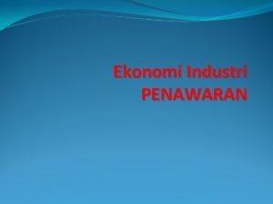 Ekonomi Industri PENAWARAN Ringkasan Pertemuan Sebelumnya Ringkasan Pertemuan