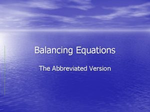 Balancing Equations The Abbreviated Version What is a