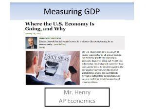 Measuring GDP Mr Henry AP Economics Why GDP