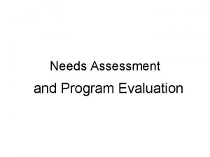 Needs Assessment and Program Evaluation Needs Assessment is