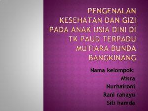 Nama kelompok Misra Nurhaironi Rani rahayu Siti hamda